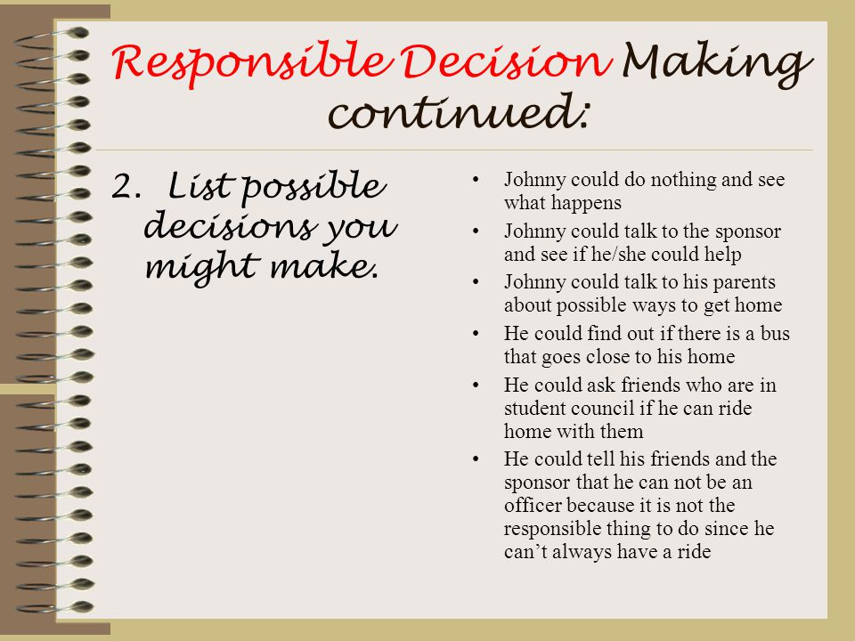 Responsible Decision Making continued: 2. List possible decisions you might make. Johnny could do nothing and see what happens Johnny could talk to th