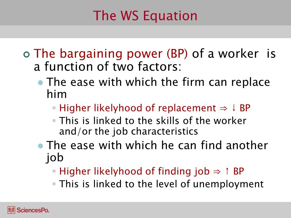 The WS Equation The bargaining power (BP) of a worker is a function of two factors: The ease with which the firm can replace him  Higher likelyhood o