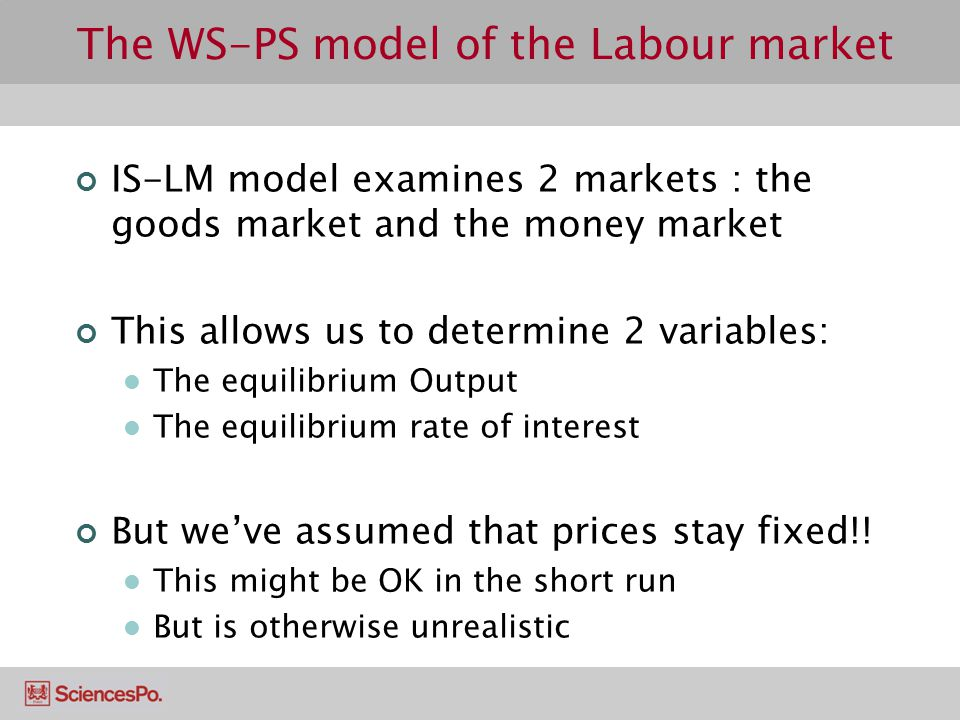 The WS-PS model of the Labour market IS-LM model examines 2 markets : the goods market and the money market This allows us to determine 2 variables: T