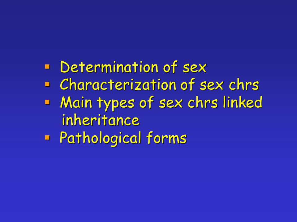  Determination of sex  Characterization of sex chrs  Main types of sex chrs linked inheritance inheritance  Pathological forms
