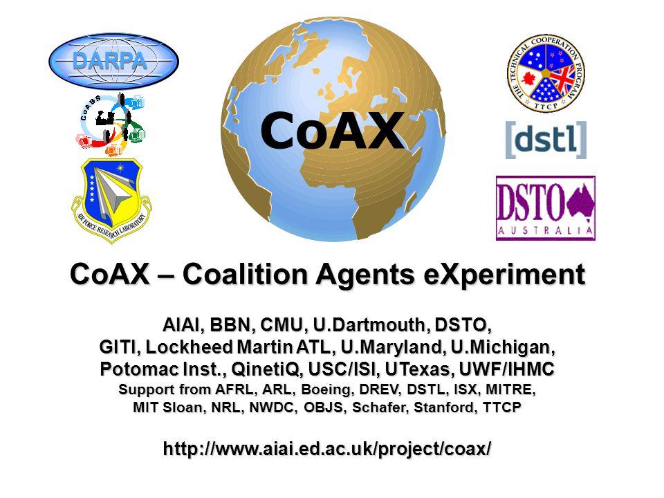 CoAX – Coalition Agents eXperiment AIAI, BBN, CMU, U.Dartmouth, DSTO, GITI, Lockheed Martin ATL, U.Maryland, U.Michigan, Potomac Inst., QinetiQ, USC/ISI, UTexas, UWF/IHMC Support from AFRL, ARL, Boeing, DREV, DSTL, ISX, MITRE, MIT Sloan, NRL, NWDC, OBJS, Schafer, Stanford, TTCP http://www.aiai.ed.ac.uk/project/coax/ DARPA CoAX