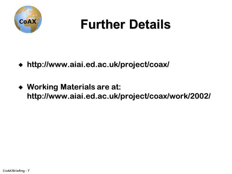 CoAX/Briefing - 7 CoAX Further Details u http://www.aiai.ed.ac.uk/project/coax/ u Working Materials are at: http://www.aiai.ed.ac.uk/project/coax/work/2002/