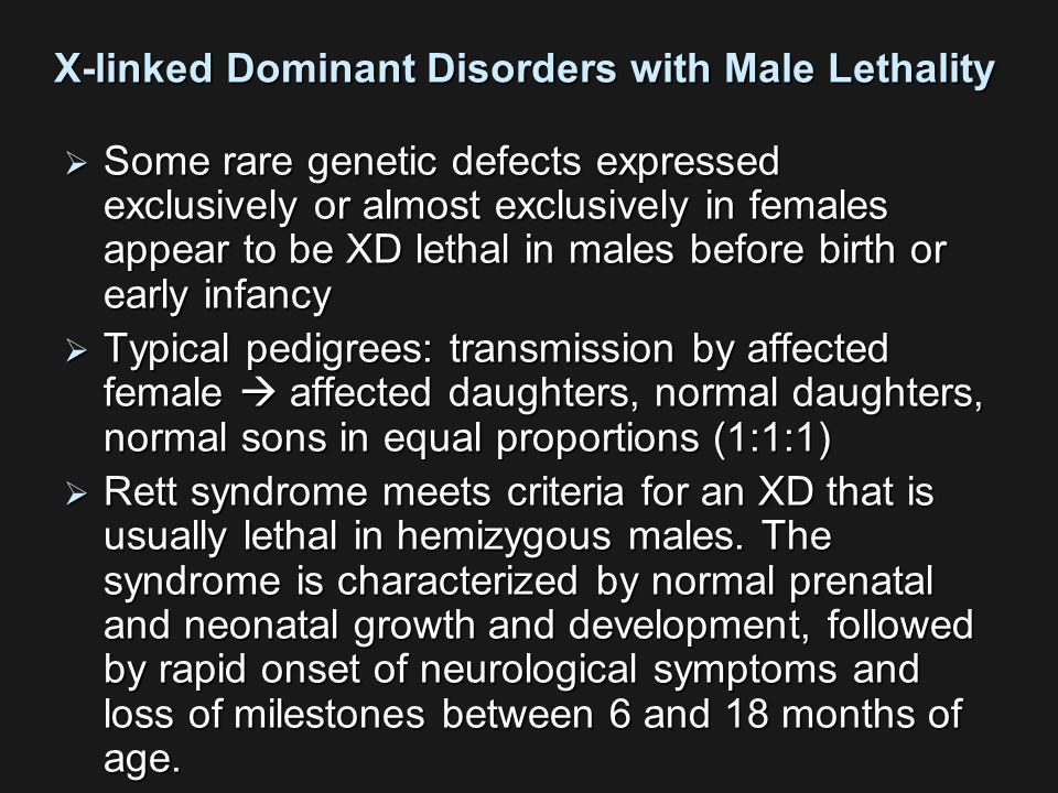 X-linked Dominant Disorders with Male Lethality  Some rare genetic defects expressed exclusively or almost exclusively in females appear to be XD lethal in males before birth or early infancy  Typical pedigrees: transmission by affected female  affected daughters, normal daughters, normal sons in equal proportions (1:1:1)  Rett syndrome meets criteria for an XD that is usually lethal in hemizygous males.