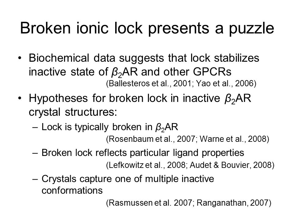 Broken ionic lock presents a puzzle Biochemical data suggests that lock stabilizes inactive state of β 2 AR and other GPCRs (Ballesteros et al., 2001; Yao et al., 2006) Hypotheses for broken lock in inactive β 2 AR crystal structures: –Lock is typically broken in β 2 AR (Rosenbaum et al., 2007; Warne et al., 2008) –Broken lock reflects particular ligand properties (Lefkowitz et al., 2008; Audet & Bouvier, 2008) –Crystals capture one of multiple inactive conformations (Rasmussen et al.