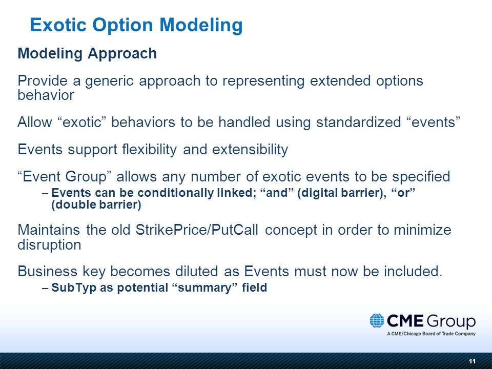 11 Modeling Approach Provide a generic approach to representing extended options behavior Allow exotic behaviors to be handled using standardized events Events support flexibility and extensibility Event Group allows any number of exotic events to be specified – Events can be conditionally linked; and (digital barrier), or (double barrier) Maintains the old StrikePrice/PutCall concept in order to minimize disruption Business key becomes diluted as Events must now be included.