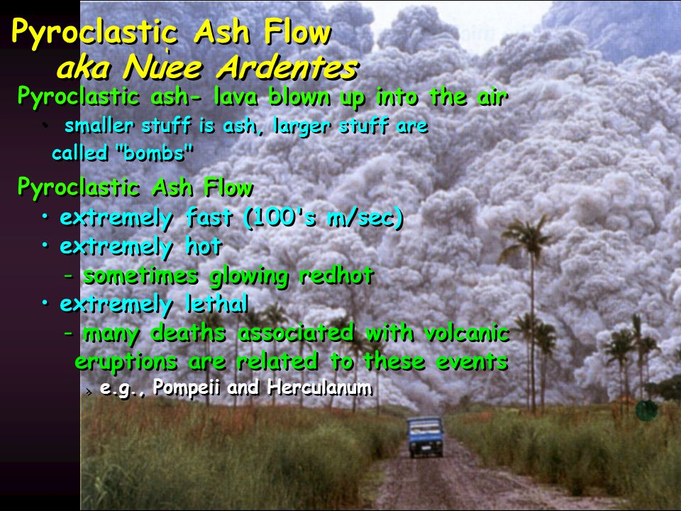 Pyroclastic Ash Flow Pyroclastic ash- lava blown up into the air smaller stuff is ash, larger stuff are called bombs Pyroclastic Ash Flow extremely fast (100 s m/sec) extremely hot - - sometimes glowing redhot extremely lethal - - many deaths associated with volcanic eruptions are related to these events > > e.g., Pompeii and Herculanum aka Nuee Ardentes