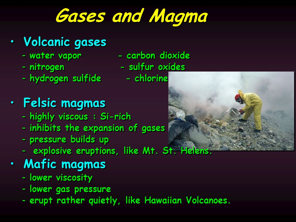 Gases and Magma Volcanic gases - - water vapor - carbon dioxide - - nitrogen - sulfur oxides - - hydrogen sulfide - chlorine Felsic magmas - - highly viscous : Si-rich - - inhibits the expansion of gases - - pressure builds up - - explosive eruptions, like Mt.