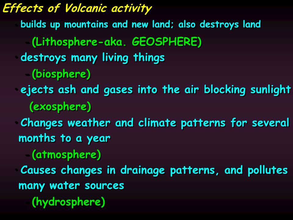 Effects of Volcanic activity builds up mountains and new land; also destroys land - - (Lithosphere-aka.