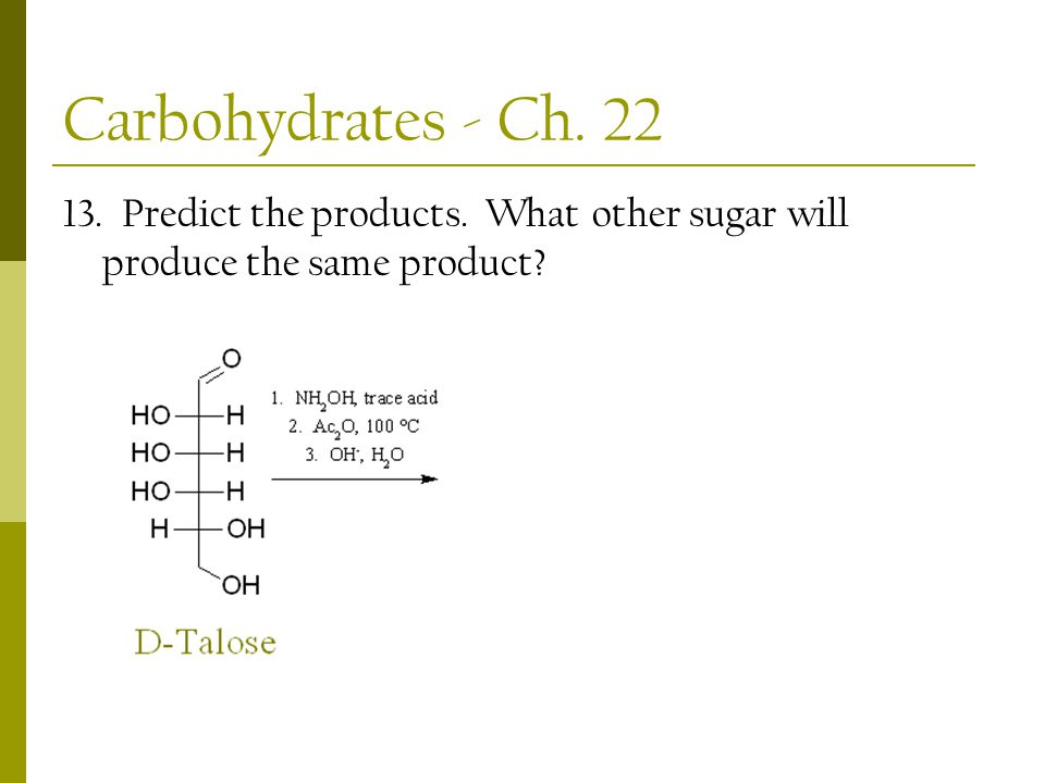 Carbohydrates - Ch. 22 13. Predict the products. What other sugar will produce the same product?