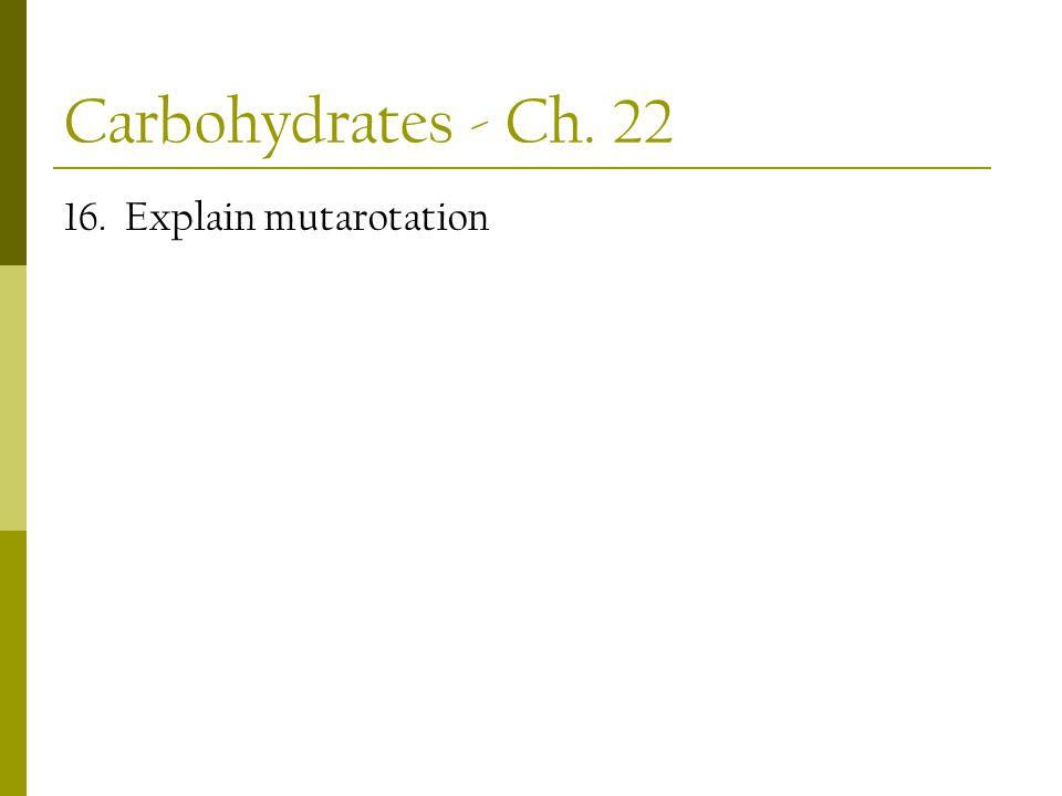 Carbohydrates - Ch. 22 16. Explain mutarotation