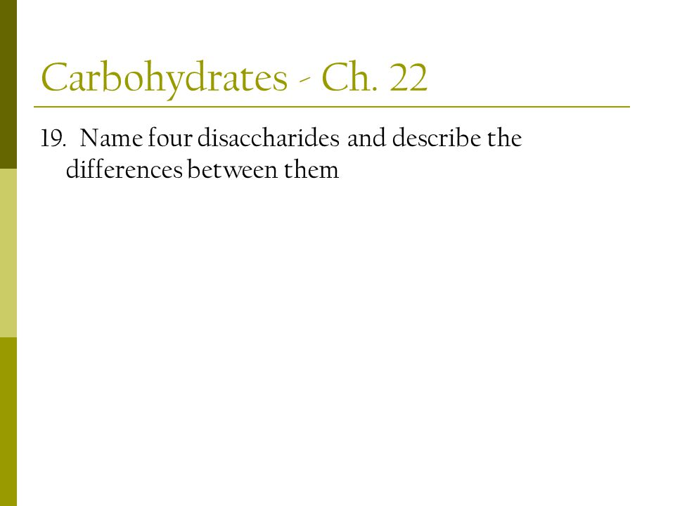 Carbohydrates - Ch. 22 19. Name four disaccharides and describe the differences between them