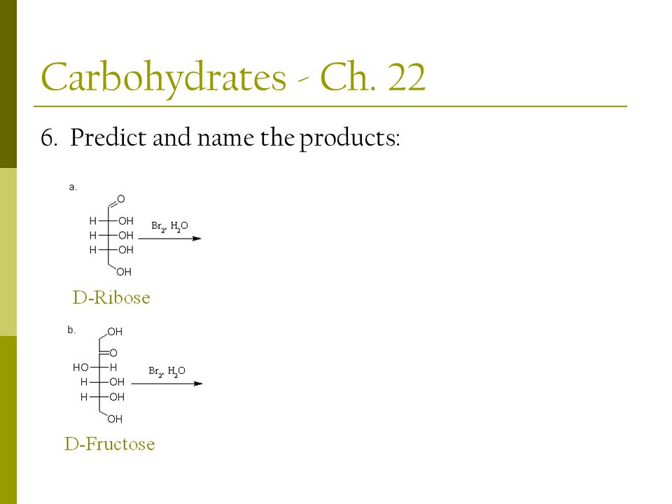 Carbohydrates - Ch. 22 6. Predict and name the products: