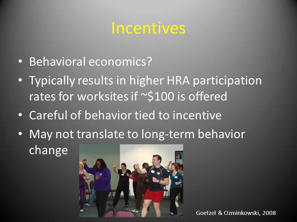 Incentives Behavioral economics? Typically results in higher HRA participation rates for worksites if ~$100 is offered Careful of behavior tied to inc