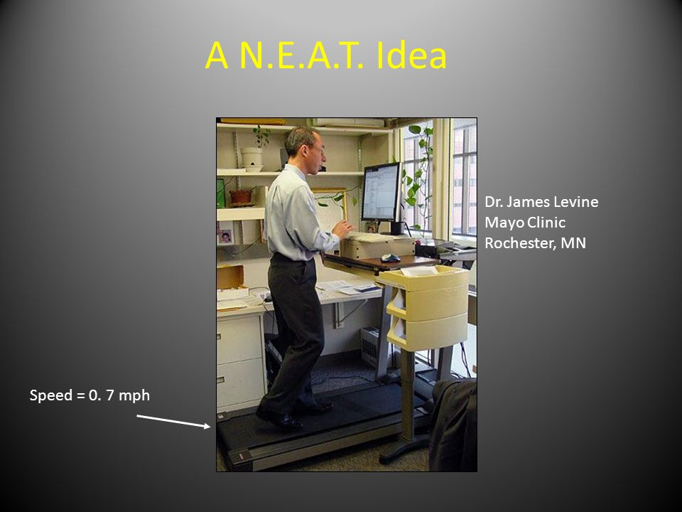 A N.E.A.T. Idea Dr. James Levine Mayo Clinic Rochester, MN Speed = 0. 7 mph