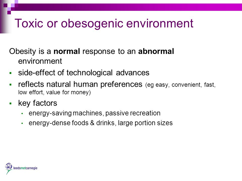 Toxic or obesogenic environment Obesity is a normal response to an abnormal environment  side-effect of technological advances  reflects natural human preferences (eg easy, convenient, fast, low effort, value for money)  key factors energy-saving machines, passive recreation energy-dense foods & drinks, large portion sizes