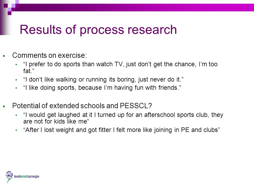 Results of process research  Comments on exercise: I prefer to do sports than watch TV, just don't get the chance, I'm too fat. I don't like walking or running its boring, just never do it. I like doing sports, because I'm having fun with friends.  Potential of extended schools and PESSCL.