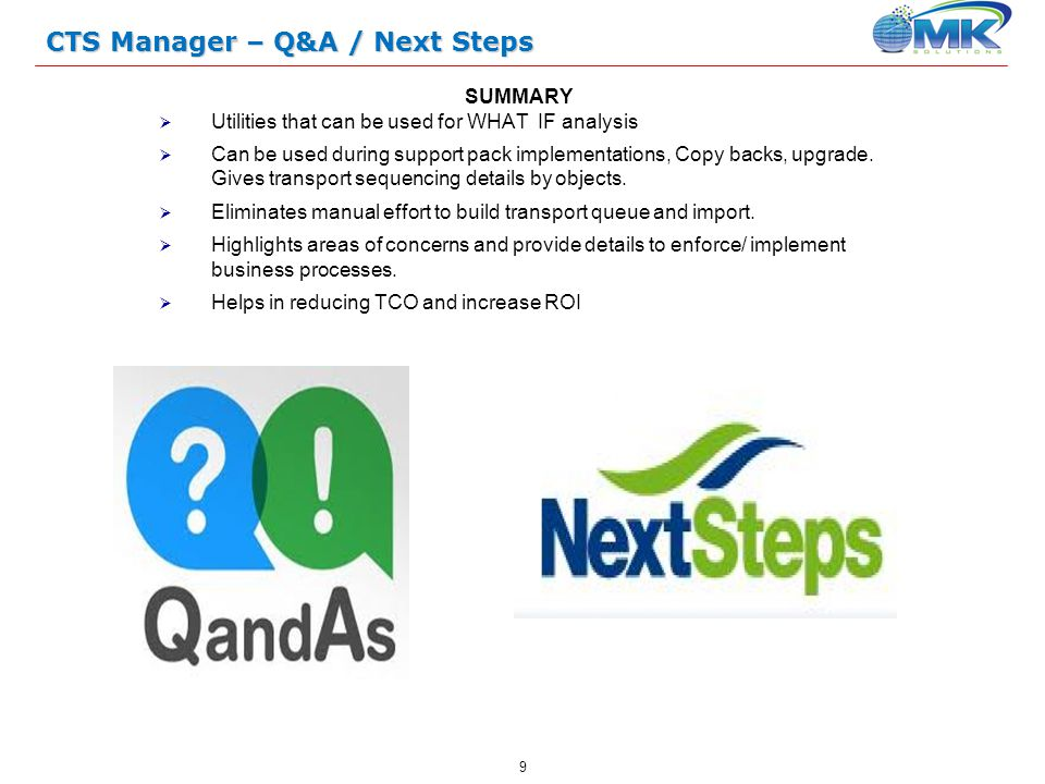 9 CTS Manager – Q&A / Next Steps SUMMARY  Utilities that can be used for WHAT IF analysis  Can be used during support pack implementations, Copy backs, upgrade.