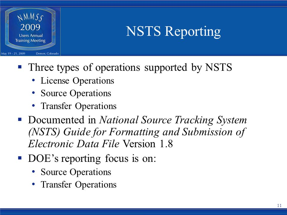 NSTS Reporting  Three types of operations supported by NSTS License Operations Source Operations Transfer Operations  Documented in National Source Tracking System (NSTS) Guide for Formatting and Submission of Electronic Data File Version 1.8  DOE's reporting focus is on: Source Operations Transfer Operations 11