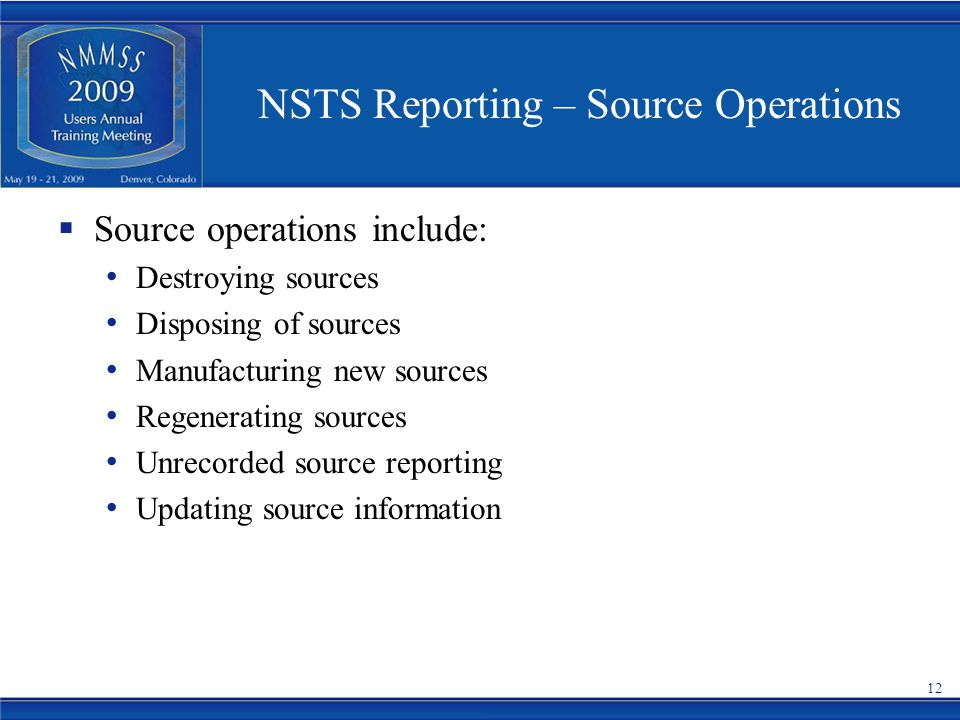 NSTS Reporting – Source Operations  Source operations include: Destroying sources Disposing of sources Manufacturing new sources Regenerating sources Unrecorded source reporting Updating source information 12