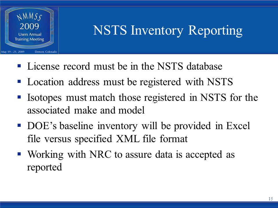 NSTS Inventory Reporting  License record must be in the NSTS database  Location address must be registered with NSTS  Isotopes must match those registered in NSTS for the associated make and model  DOE's baseline inventory will be provided in Excel file versus specified XML file format  Working with NRC to assure data is accepted as reported NSTS Inventory Reporting 15