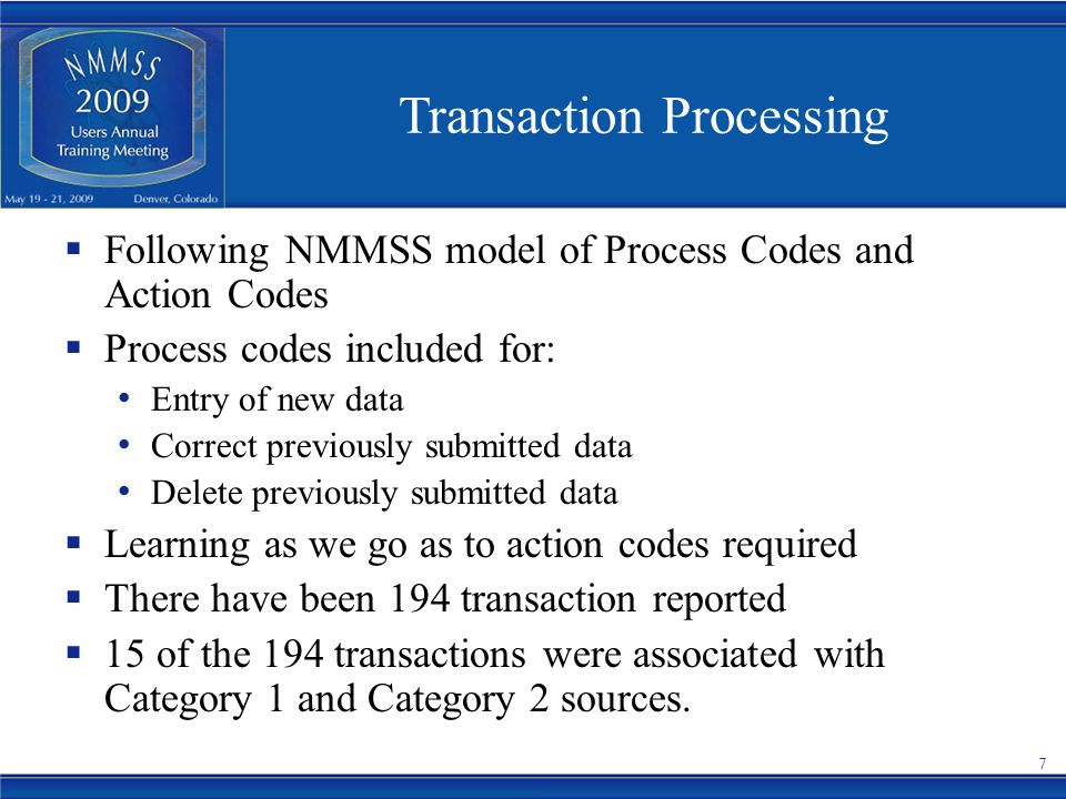 Transaction Processing  Following NMMSS model of Process Codes and Action Codes  Process codes included for: Entry of new data Correct previously submitted data Delete previously submitted data  Learning as we go as to action codes required  There have been 194 transaction reported  15 of the 194 transactions were associated with Category 1 and Category 2 sources.