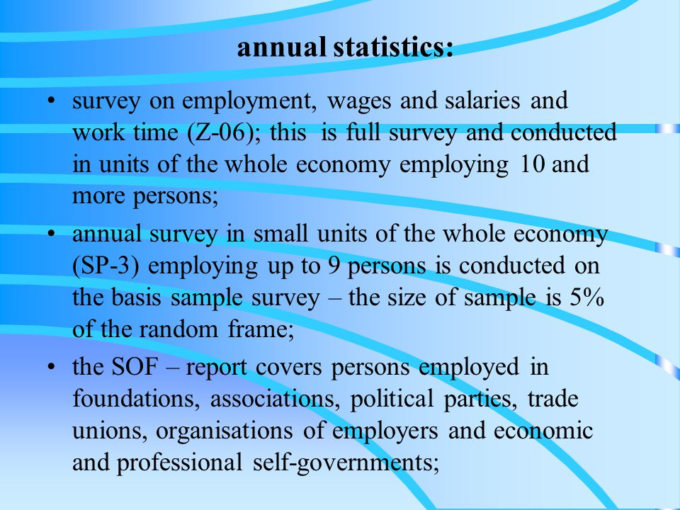 annual statistics: survey on employment, wages and salaries and work time (Z-06); this is full survey and conducted in units of the whole economy employing 10 and more persons; annual survey in small units of the whole economy (SP-3) employing up to 9 persons is conducted on the basis sample survey – the size of sample is 5% of the random frame; the SOF – report covers persons employed in foundations, associations, political parties, trade unions, organisations of employers and economic and professional self-governments;