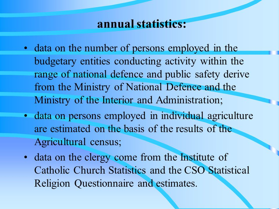 annual statistics: data on the number of persons employed in the budgetary entities conducting activity within the range of national defence and public safety derive from the Ministry of National Defence and the Ministry of the Interior and Administration; data on persons employed in individual agriculture are estimated on the basis of the results of the Agricultural census; data on the clergy come from the Institute of Catholic Church Statistics and the CSO Statistical Religion Questionnaire and estimates.