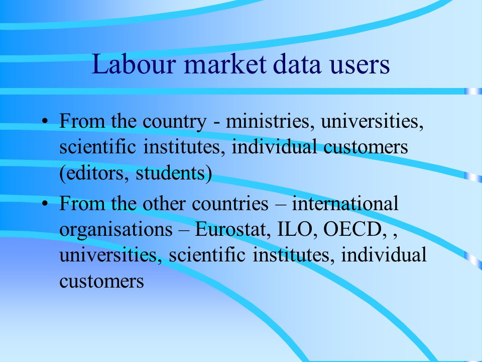 Labour market data users From the country - ministries, universities, scientific institutes, individual customers (editors, students) From the other countries – international organisations – Eurostat, ILO, OECD,, universities, scientific institutes, individual customers