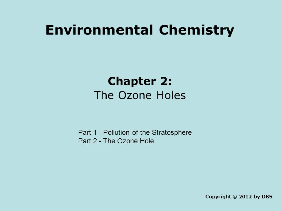 Environmental Chemistry Chapter 2: The Ozone Holes Copyright © 2012 by DBS Part 1 - Pollution of the Stratosphere Part 2 - The Ozone Hole
