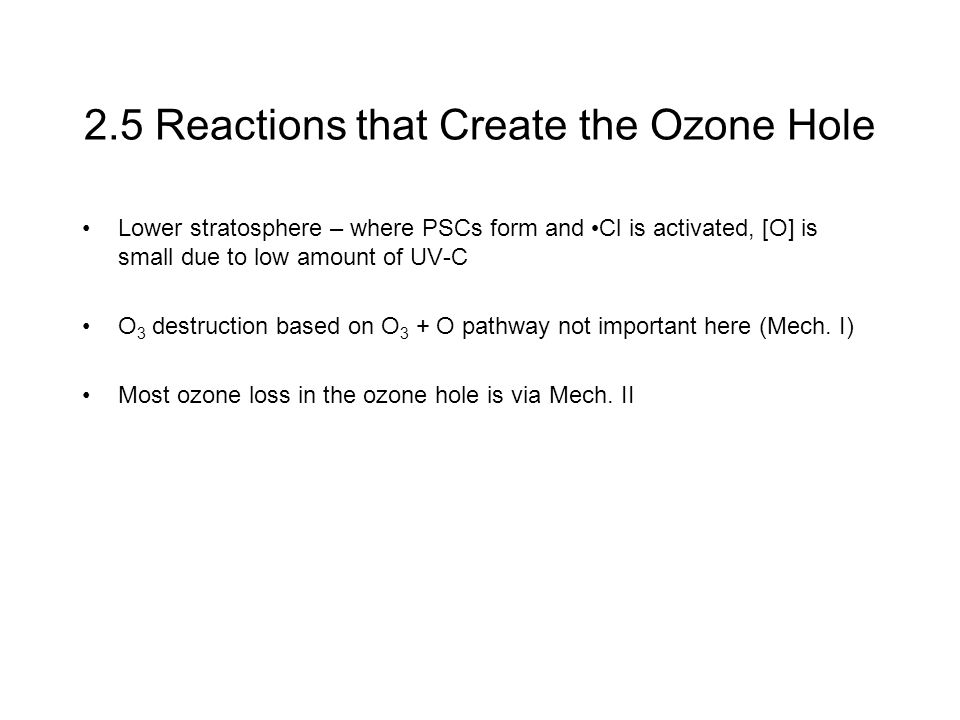 2.5 Reactions that Create the Ozone Hole Lower stratosphere – where PSCs form and Cl is activated, [O] is small due to low amount of UV-C O 3 destruction based on O 3 + O pathway not important here (Mech.