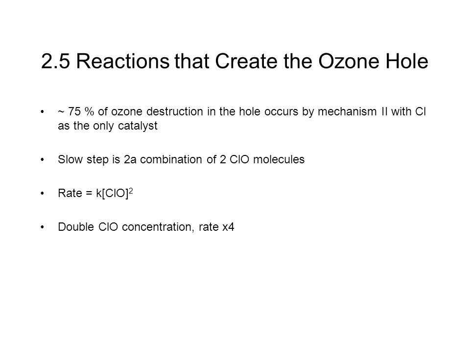 2.5 Reactions that Create the Ozone Hole ~ 75 % of ozone destruction in the hole occurs by mechanism II with Cl as the only catalyst Slow step is 2a combination of 2 ClO molecules Rate = k[ClO] 2 Double ClO concentration, rate x4
