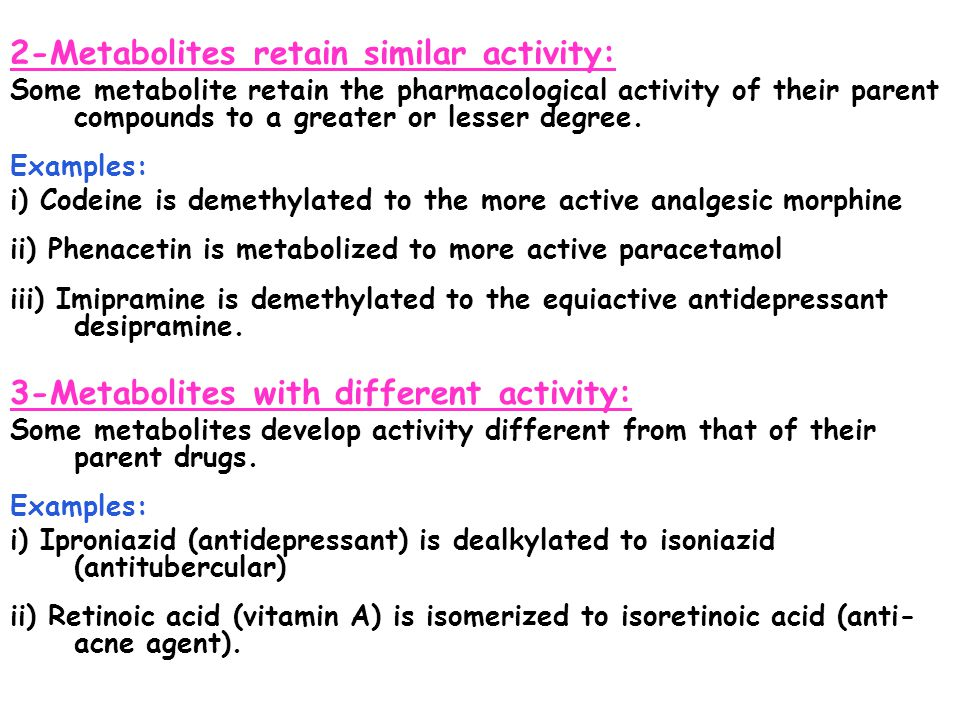 2-Metabolites retain similar activity: Some metabolite retain the pharmacological activity of their parent compounds to a greater or lesser degree. Ex