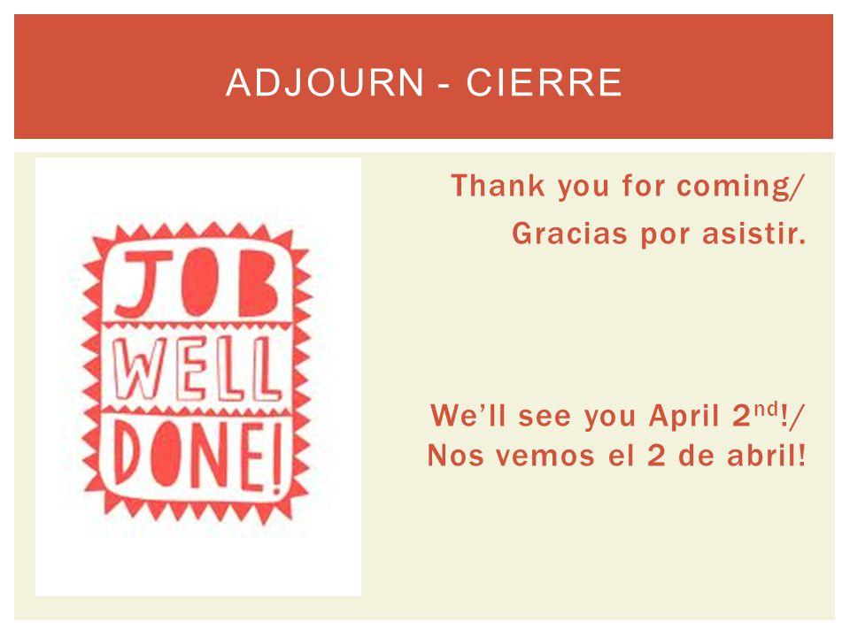 Thank you for coming/ Gracias por asistir. We'll see you April 2 nd !/ Nos vemos el 2 de abril.