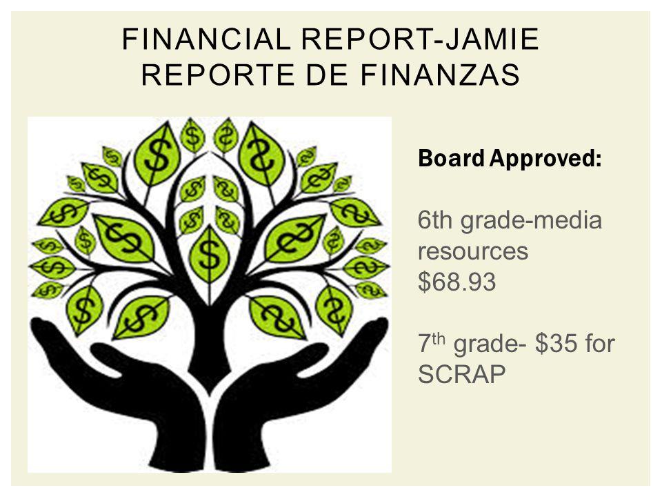 FINANCIAL REPORT-JAMIE REPORTE DE FINANZAS Board Approved: 6th grade-media resources $68.93 7 th grade- $35 for SCRAP