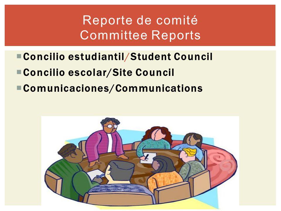  Concilio estudiantil/Student Council  Concilio escolar/Site Council  Comunicaciones/Communications Reporte de comité Committee Reports