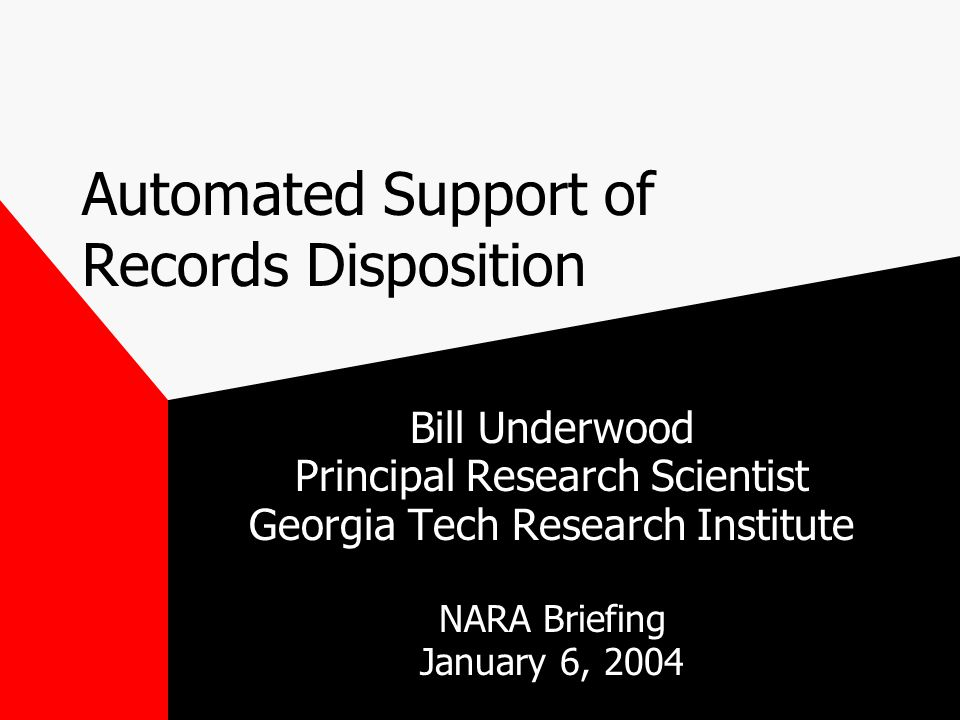 Automated Support of Records Disposition Bill Underwood Principal Research Scientist Georgia Tech Research Institute NARA Briefing January 6, 2004
