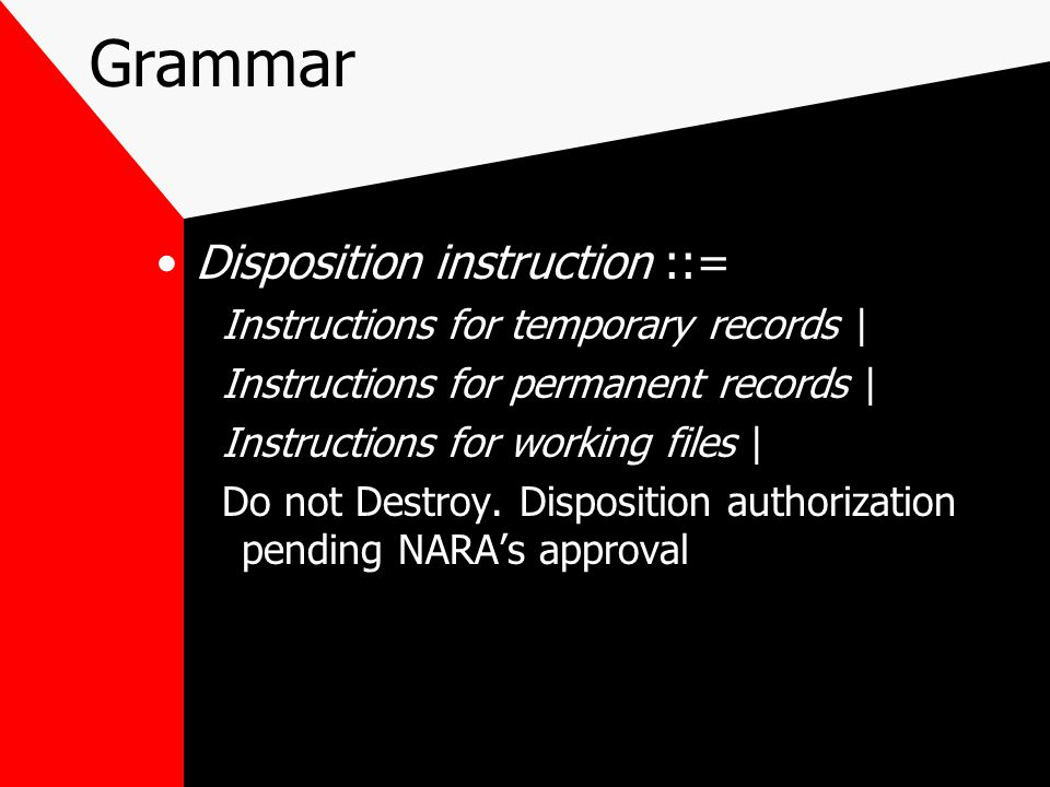 Grammar Disposition instruction ::= Instructions for temporary records | Instructions for permanent records | Instructions for working files | Do not Destroy.