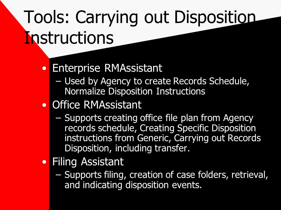 Tools: Carrying out Disposition Instructions Enterprise RMAssistant –Used by Agency to create Records Schedule, Normalize Disposition Instructions Office RMAssistant –Supports creating office file plan from Agency records schedule, Creating Specific Disposition instructions from Generic, Carrying out Records Disposition, including transfer.