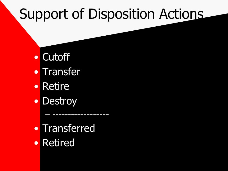 Support of Disposition Actions Cutoff Transfer Retire Destroy –------------------ Transferred Retired