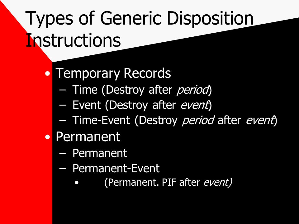 Types of Generic Disposition Instructions Temporary Records – Time (Destroy after period) – Event (Destroy after event) – Time-Event (Destroy period after event) Permanent – Permanent – Permanent-Event (Permanent.