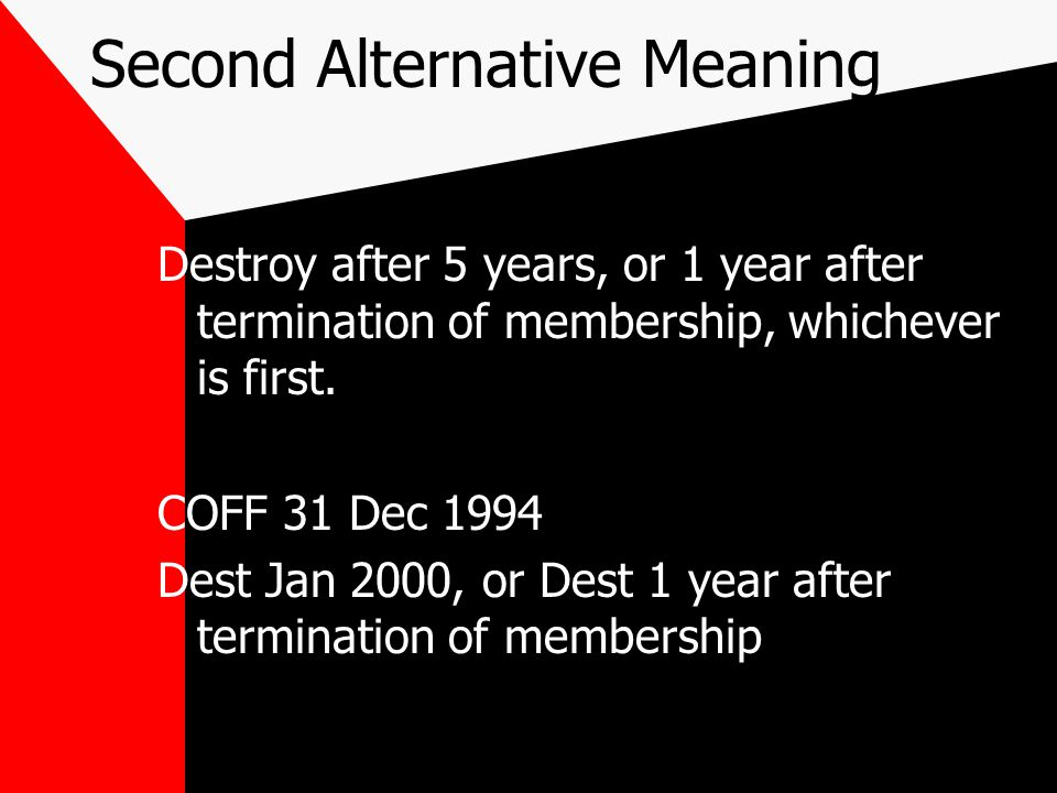 Third Alternative Meaning Destroy after 5 years, or 1 year after termination of membership, whichever is first.
