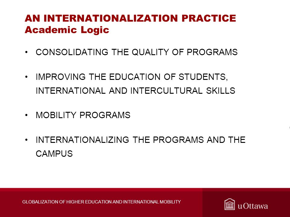 AN INTERNATIONALIZATION PRACTICE Academic Logic CONSOLIDATING THE QUALITY OF PROGRAMS IMPROVING THE EDUCATION OF STUDENTS, INTERNATIONAL AND INTERCULTURAL SKILLS MOBILITY PROGRAMS INTERNATIONALIZING THE PROGRAMS AND THE CAMPUS