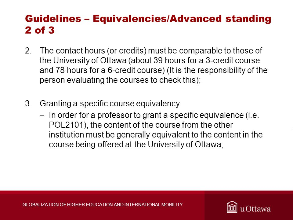 Guidelines – Equivalencies/Advanced standing 2 of 3 2.The contact hours (or credits) must be comparable to those of the University of Ottawa (about 39 hours for a 3-credit course and 78 hours for a 6-credit course) (It is the responsibility of the person evaluating the courses to check this); 3.Granting a specific course equivalency –In order for a professor to grant a specific equivalence (i.e.