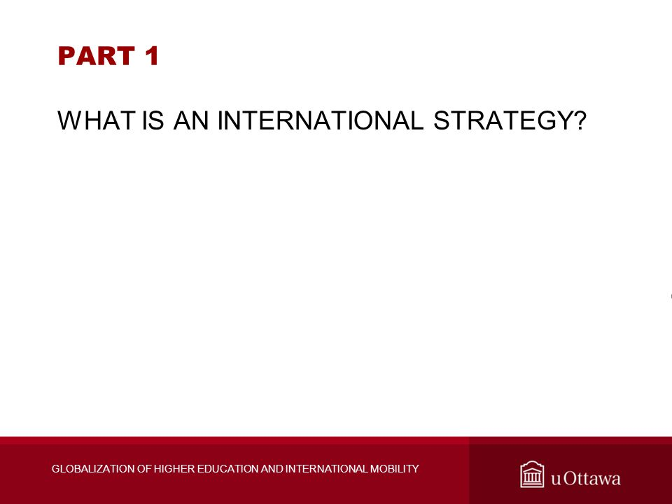 PART 1 WHAT IS AN INTERNATIONAL STRATEGY? GLOBALIZATION OF HIGHER EDUCATION AND INTERNATIONAL MOBILITY