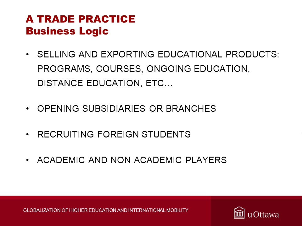 GLOBALIZATION OF HIGHER EDUCATION AND INTERNATIONAL MOBILITY A TRADE PRACTICE Business Logic SELLING AND EXPORTING EDUCATIONAL PRODUCTS: PROGRAMS, COURSES, ONGOING EDUCATION, DISTANCE EDUCATION, ETC… OPENING SUBSIDIARIES OR BRANCHES RECRUITING FOREIGN STUDENTS ACADEMIC AND NON-ACADEMIC PLAYERS