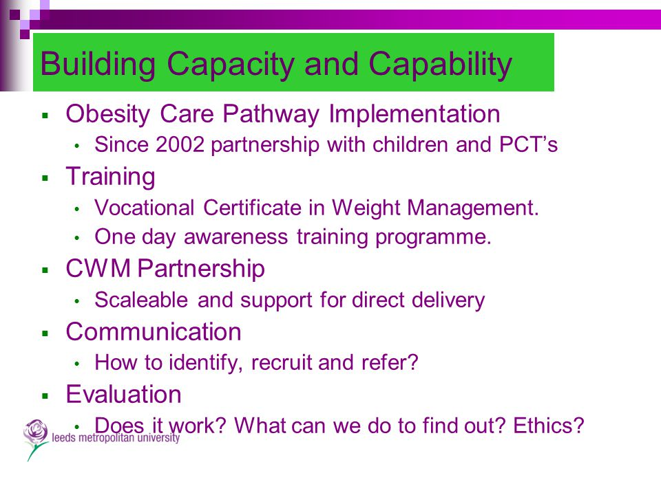 Building Capacity and Capability  Obesity Care Pathway Implementation Since 2002 partnership with children and PCT's  Training Vocational Certificate in Weight Management.