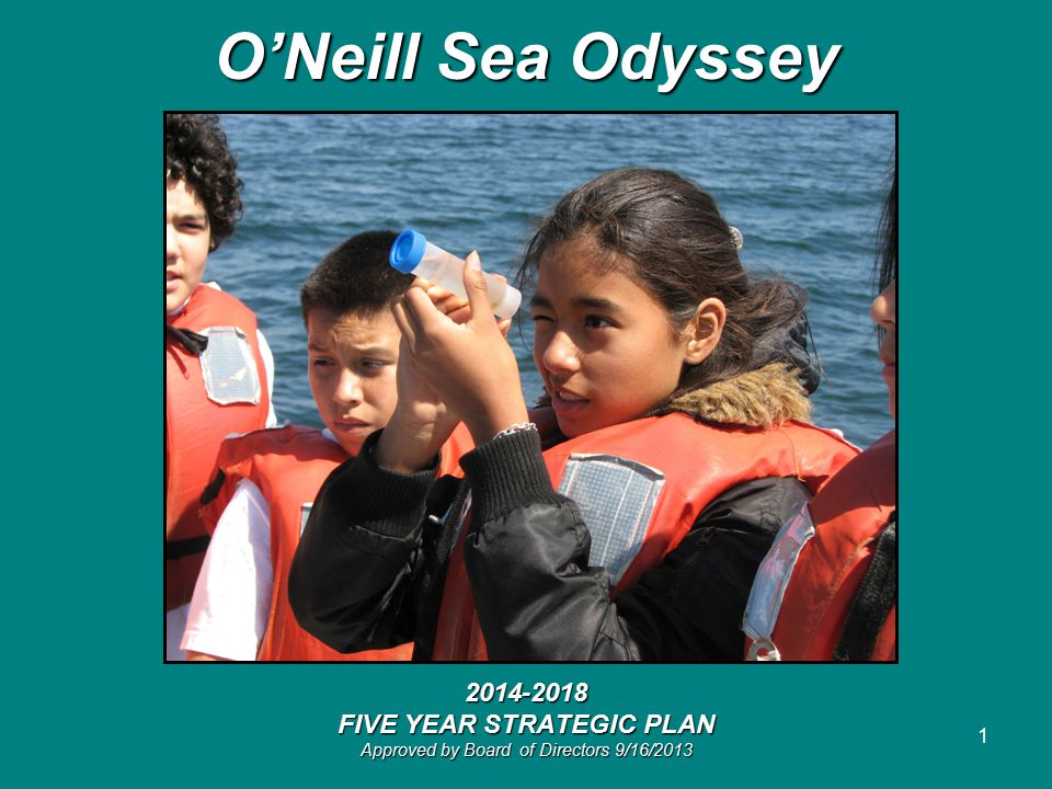 1 O'Neill Sea Odyssey 2014-2018 FIVE YEAR STRATEGIC PLAN Approved by Board of Directors 9/16/2013