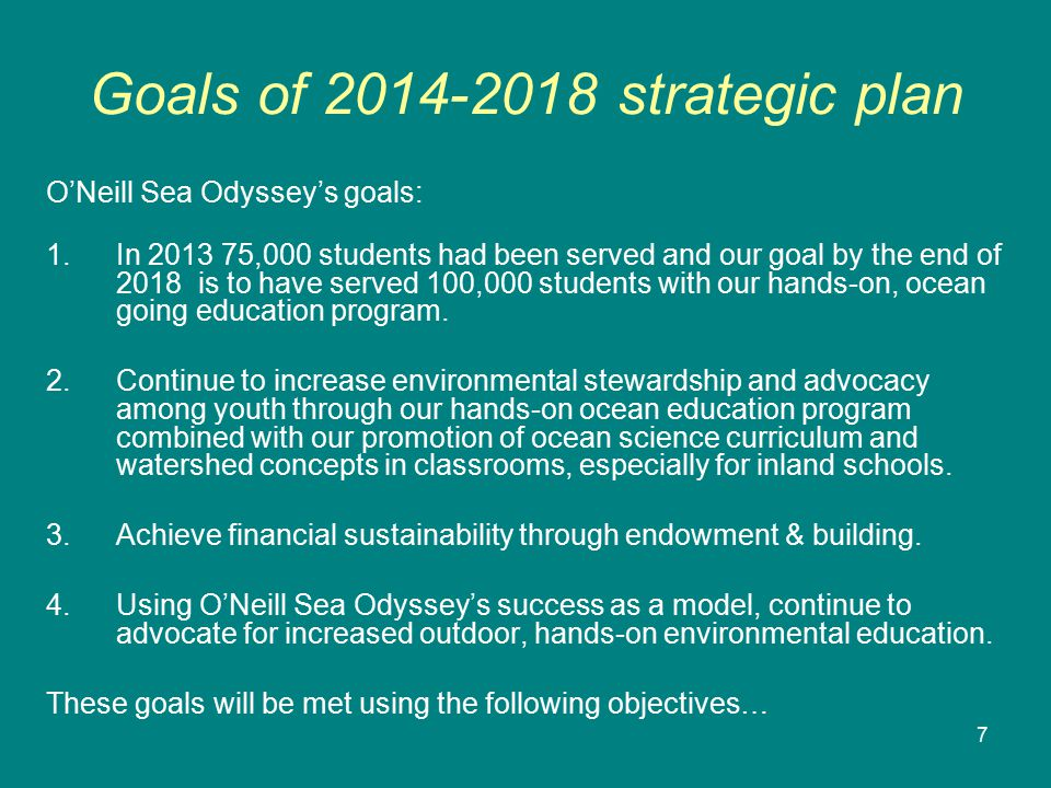 7 Goals of 2014-2018 strategic plan O'Neill Sea Odyssey's goals: 1.In 2013 75,000 students had been served and our goal by the end of 2018 is to have served 100,000 students with our hands-on, ocean going education program.