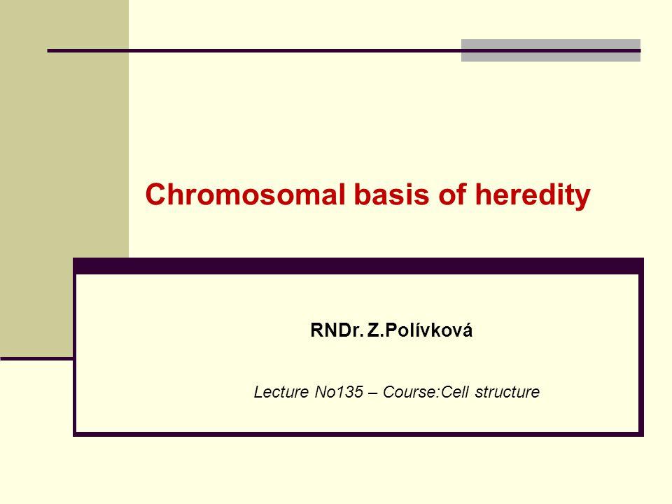 Chromosomal basis of heredity RNDr. Z.Polívková Lecture No135 – Course:Cell structure