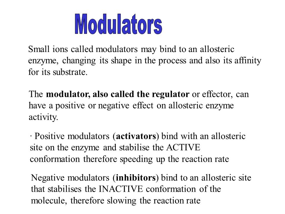 Negative modulators (inhibitors) bind to an allosteric site that stabilises the INACTIVE conformation of the molecule, therefore slowing the reaction rate Small ions called modulators may bind to an allosteric enzyme, changing its shape in the process and also its affinity for its substrate.